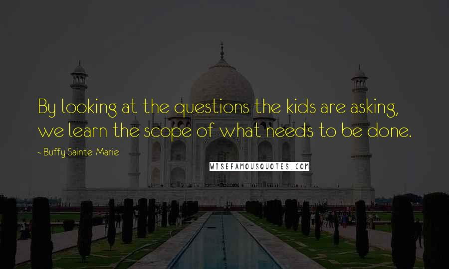 Buffy Sainte-Marie quotes: By looking at the questions the kids are asking, we learn the scope of what needs to be done.