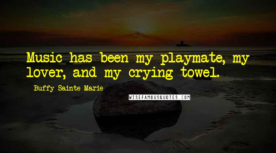 Buffy Sainte-Marie quotes: Music has been my playmate, my lover, and my crying towel.