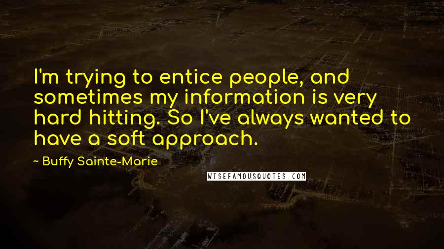 Buffy Sainte-Marie quotes: I'm trying to entice people, and sometimes my information is very hard hitting. So I've always wanted to have a soft approach.