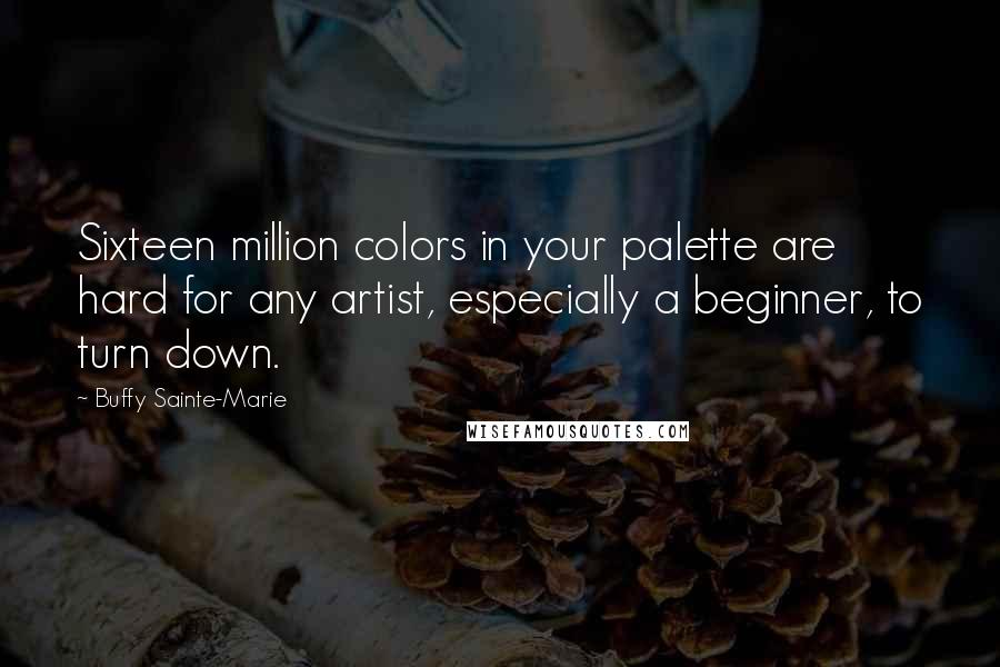 Buffy Sainte-Marie quotes: Sixteen million colors in your palette are hard for any artist, especially a beginner, to turn down.