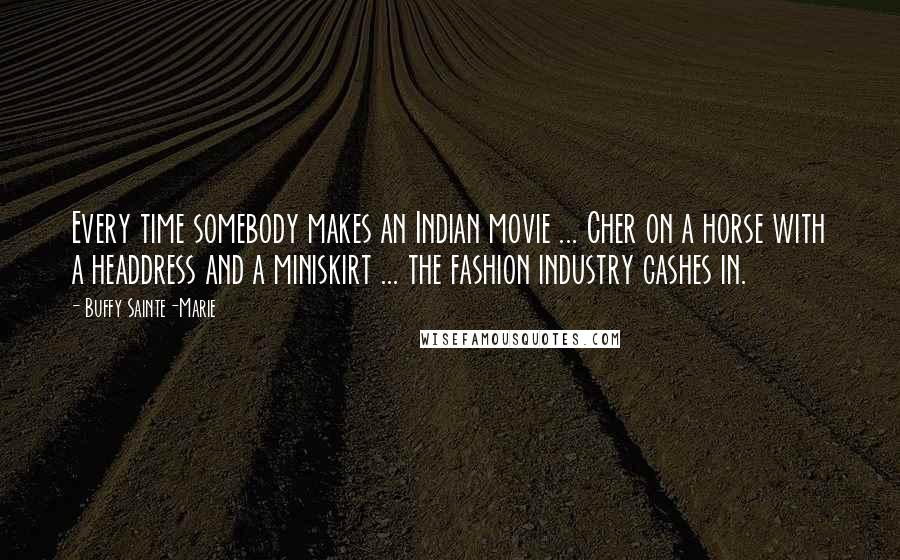 Buffy Sainte-Marie quotes: Every time somebody makes an Indian movie ... Cher on a horse with a headdress and a miniskirt ... the fashion industry cashes in.
