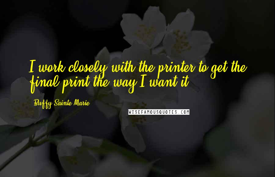 Buffy Sainte-Marie quotes: I work closely with the printer to get the final print the way I want it.