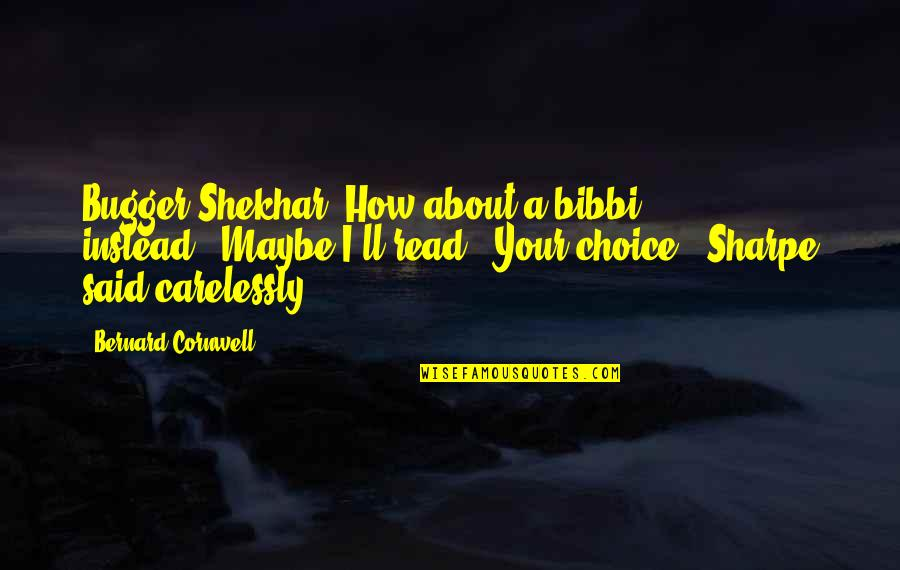 """Bugger Quotes By Bernard Cornwell: Bugger Shekhar. How about a bibbi instead?""""""""Maybe I'll"""