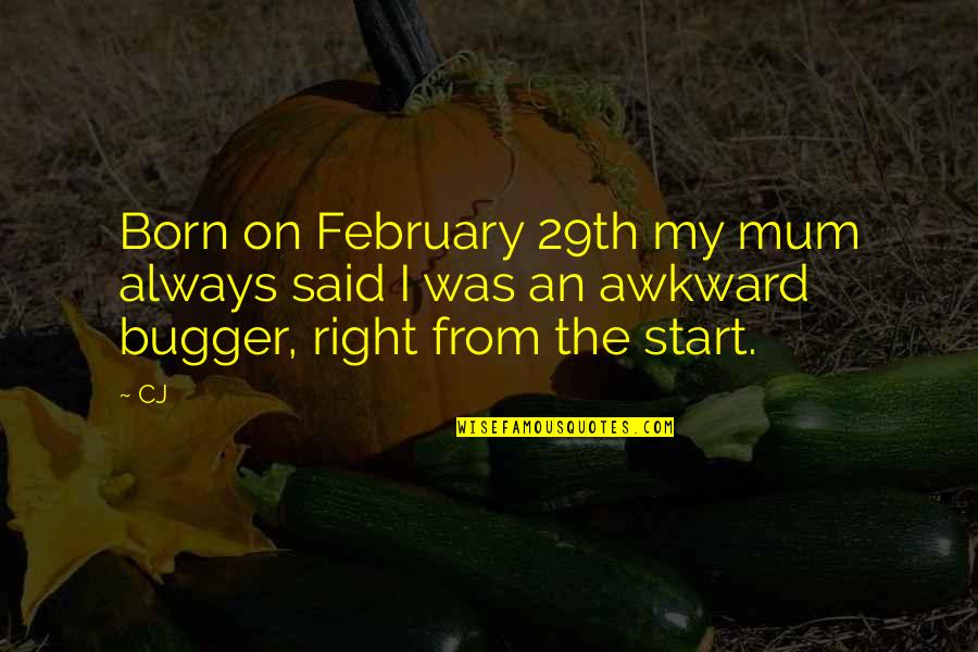 Bugger Quotes By CJ: Born on February 29th my mum always said