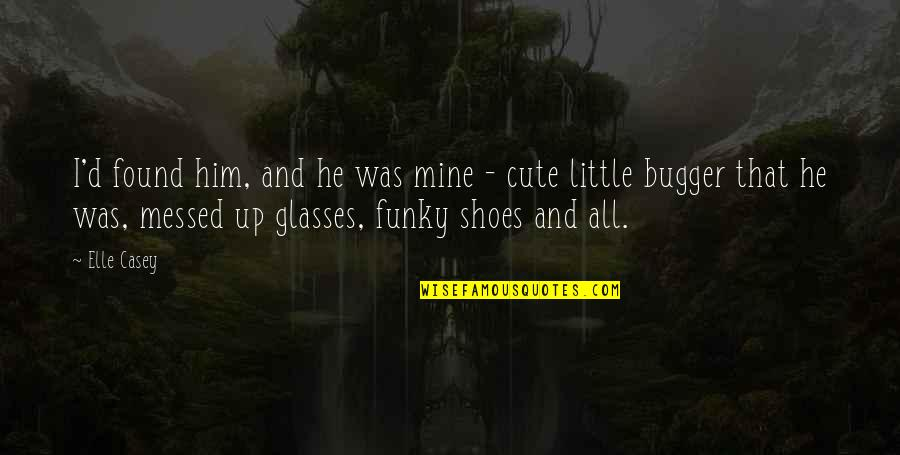 Bugger Quotes By Elle Casey: I'd found him, and he was mine -