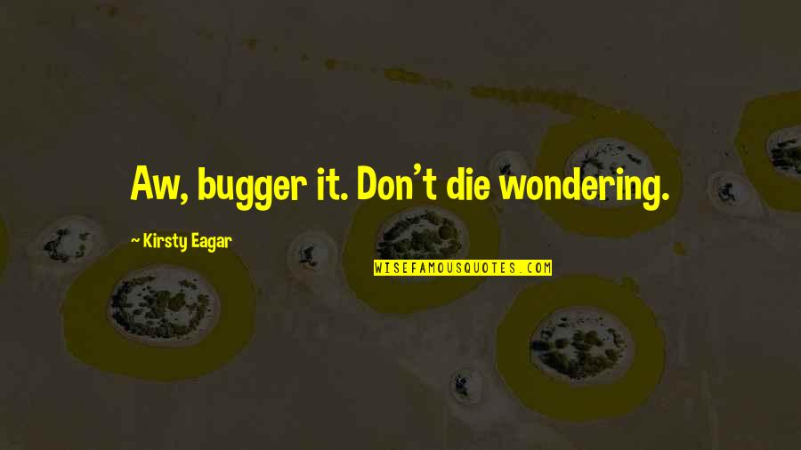 Bugger Quotes By Kirsty Eagar: Aw, bugger it. Don't die wondering.