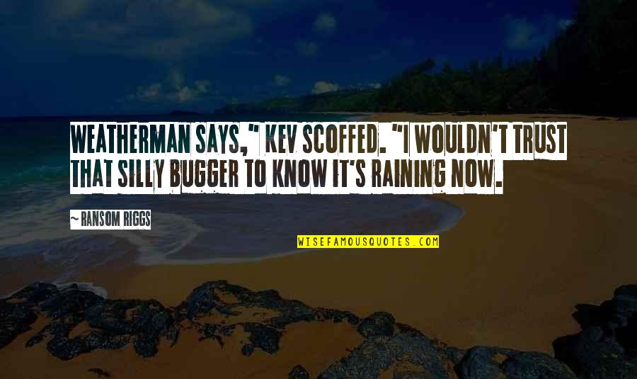 """Bugger Quotes By Ransom Riggs: Weatherman says,"""" Kev scoffed. """"I wouldn't trust that"""