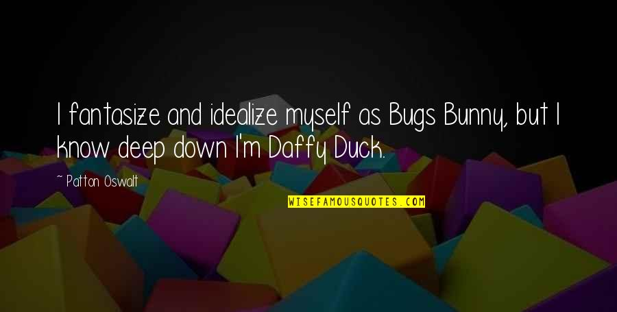 Bugs And Daffy Quotes By Patton Oswalt: I fantasize and idealize myself as Bugs Bunny,