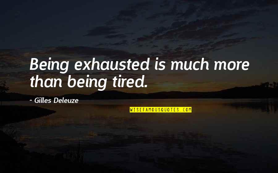 Build Me Up Just To Tear Me Down Quotes By Gilles Deleuze: Being exhausted is much more than being tired.