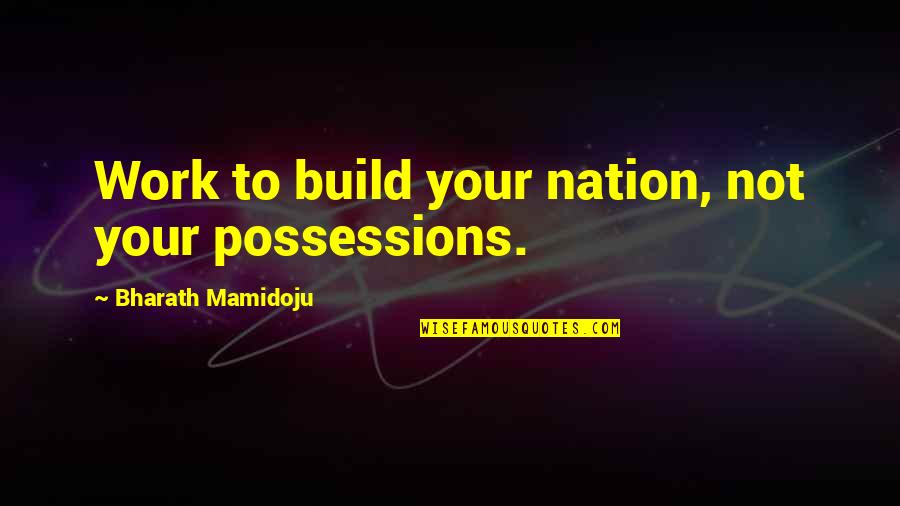 Build Nation Quotes By Bharath Mamidoju: Work to build your nation, not your possessions.