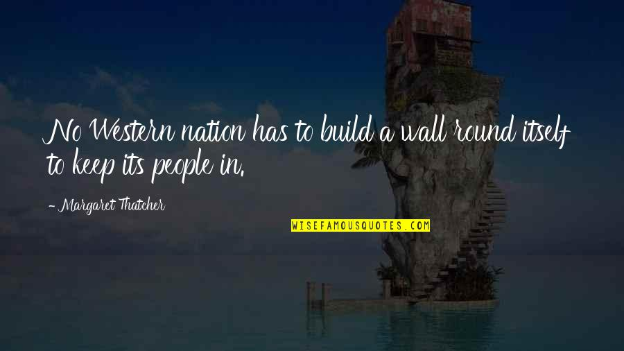 Build Nation Quotes By Margaret Thatcher: No Western nation has to build a wall