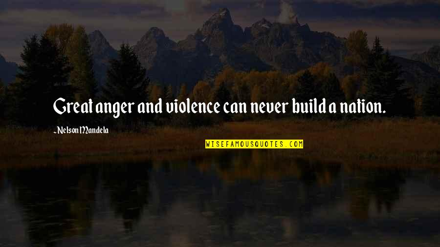 Build Nation Quotes By Nelson Mandela: Great anger and violence can never build a