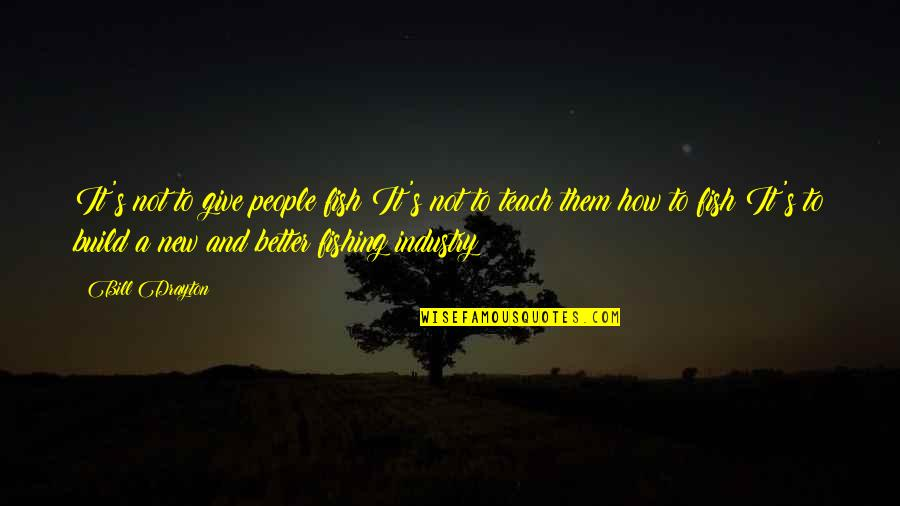 Build Them Up Quotes By Bill Drayton: It's not to give people fish It's not