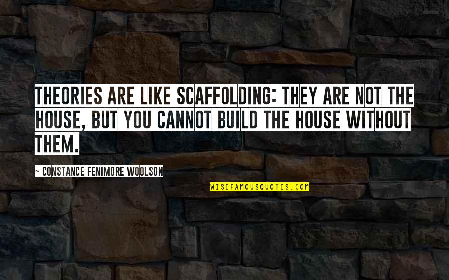Build Them Up Quotes By Constance Fenimore Woolson: Theories are like scaffolding: they are not the