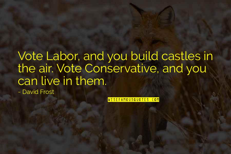 Build Them Up Quotes By David Frost: Vote Labor, and you build castles in the