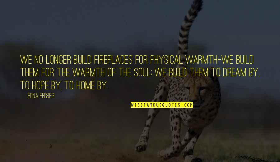 Build Them Up Quotes By Edna Ferber: We no longer build fireplaces for physical warmth-we