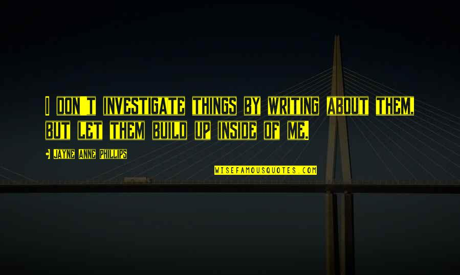Build Them Up Quotes By Jayne Anne Phillips: I don't investigate things by writing about them,
