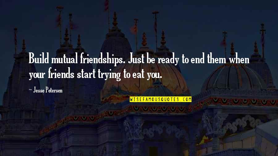 Build Them Up Quotes By Jesse Petersen: Build mutual friendships. Just be ready to end