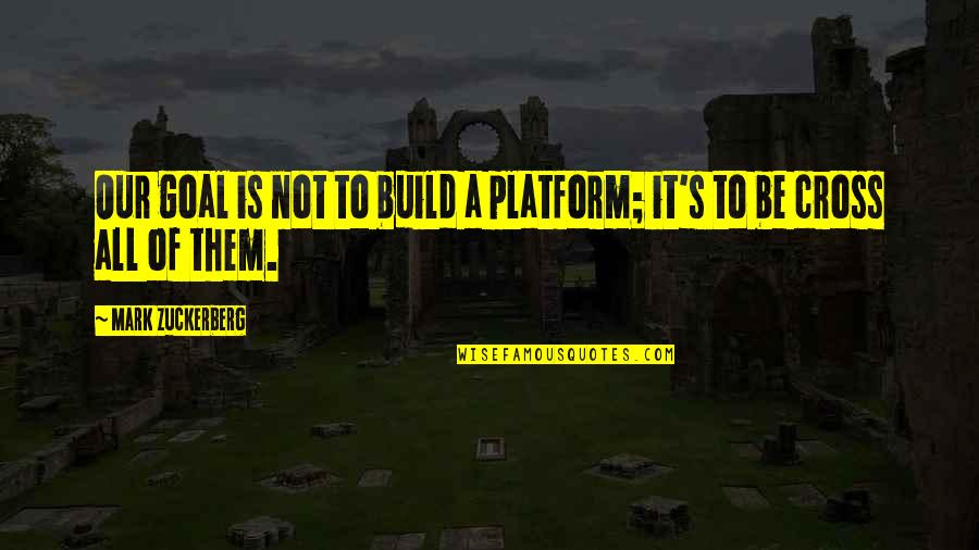Build Them Up Quotes By Mark Zuckerberg: Our goal is not to build a platform;