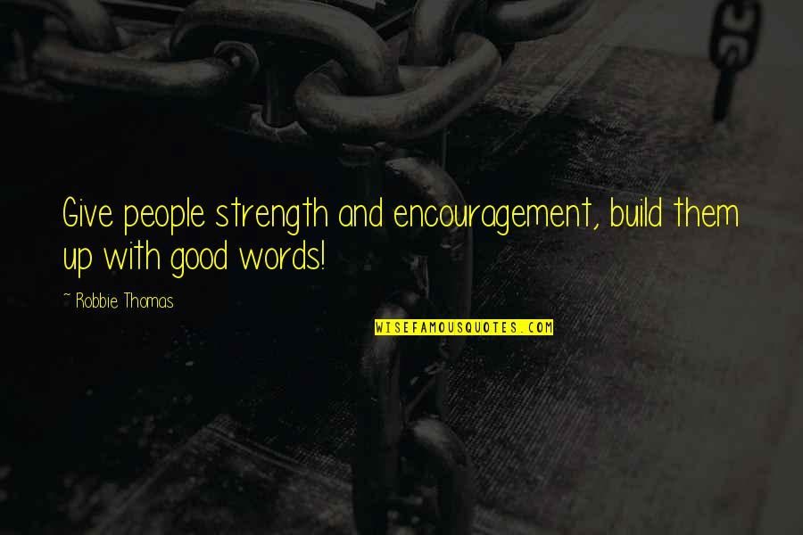 Build Them Up Quotes By Robbie Thomas: Give people strength and encouragement, build them up