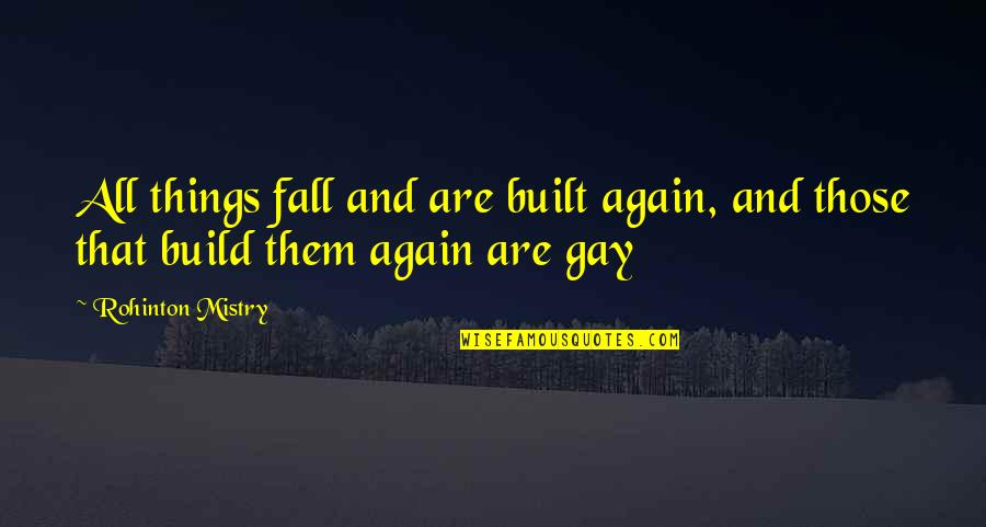 Build Them Up Quotes By Rohinton Mistry: All things fall and are built again, and
