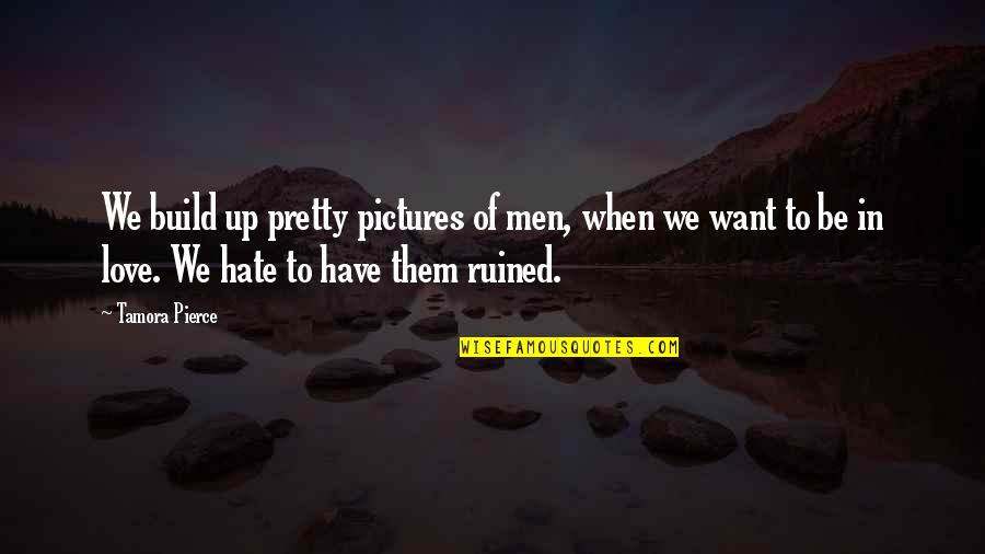 Build Them Up Quotes By Tamora Pierce: We build up pretty pictures of men, when
