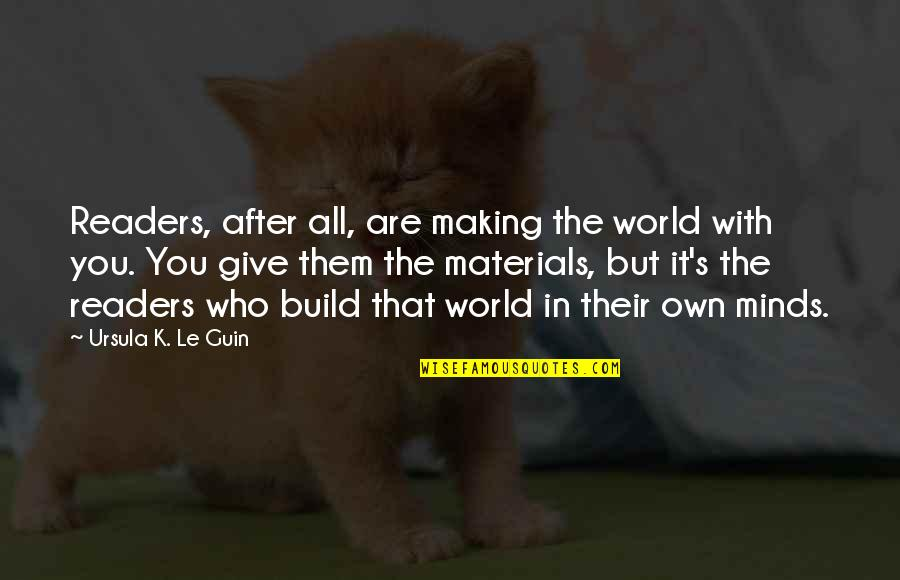 Build Them Up Quotes By Ursula K. Le Guin: Readers, after all, are making the world with