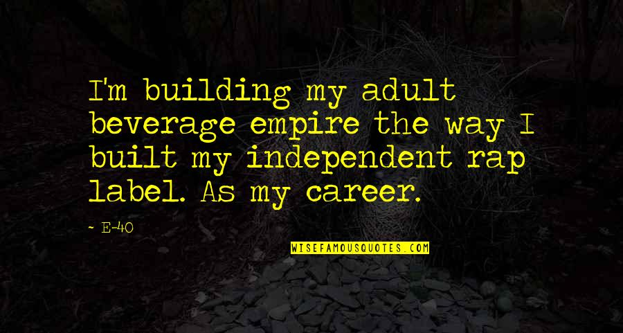 Building Careers Quotes By E-40: I'm building my adult beverage empire the way