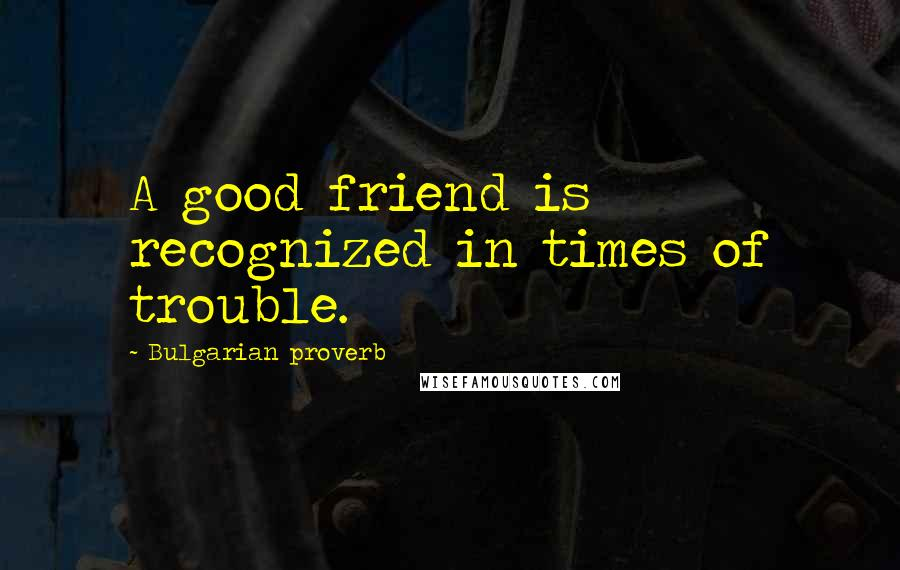 Bulgarian Proverb quotes: A good friend is recognized in times of trouble.
