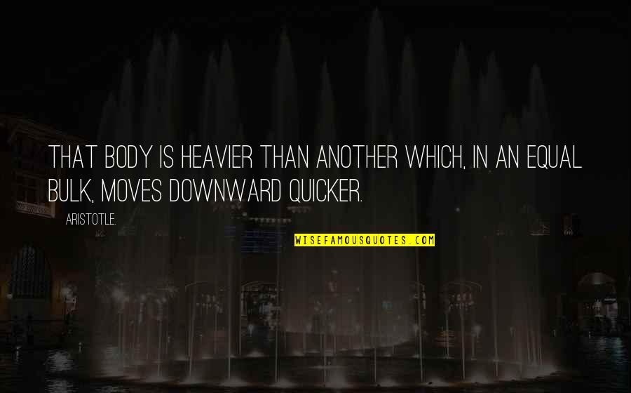Bulk Quotes By Aristotle.: That body is heavier than another which, in