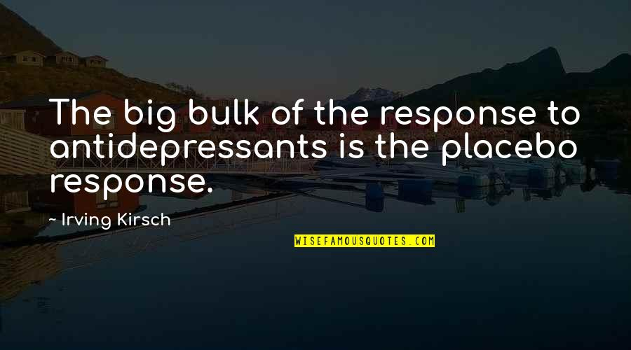 Bulk Quotes By Irving Kirsch: The big bulk of the response to antidepressants