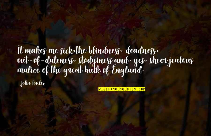 Bulk Quotes By John Fowles: It makes me sick,the blindness, deadness, out-of-dateness, stodginess