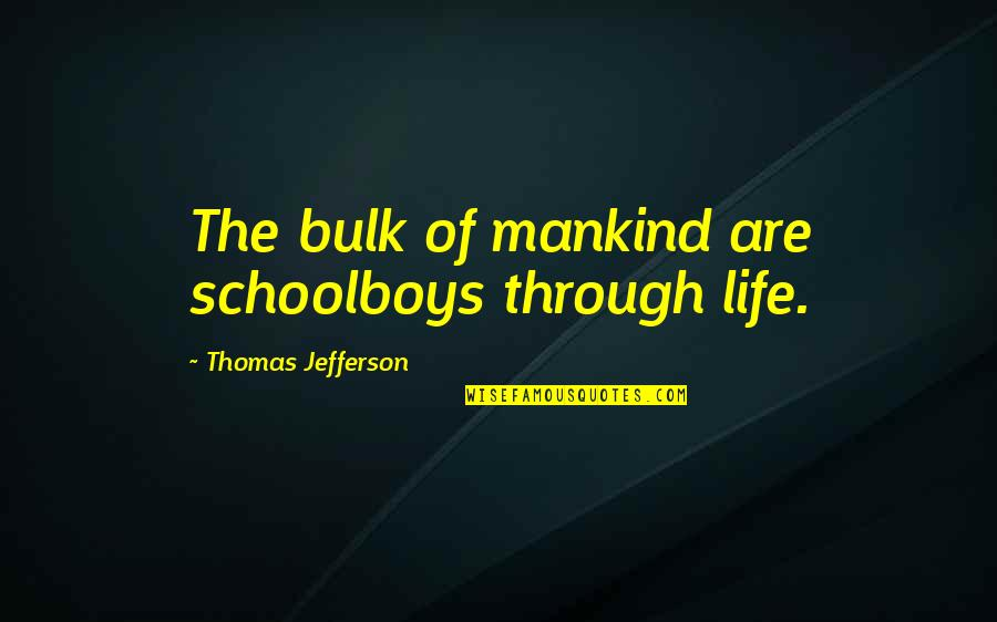 Bulk Quotes By Thomas Jefferson: The bulk of mankind are schoolboys through life.
