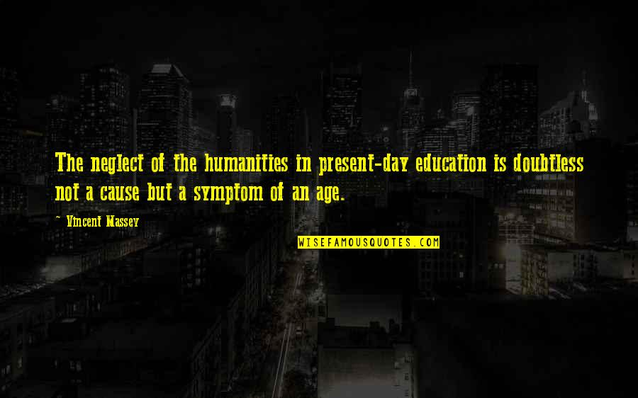 Bulkington Quotes By Vincent Massey: The neglect of the humanities in present-day education