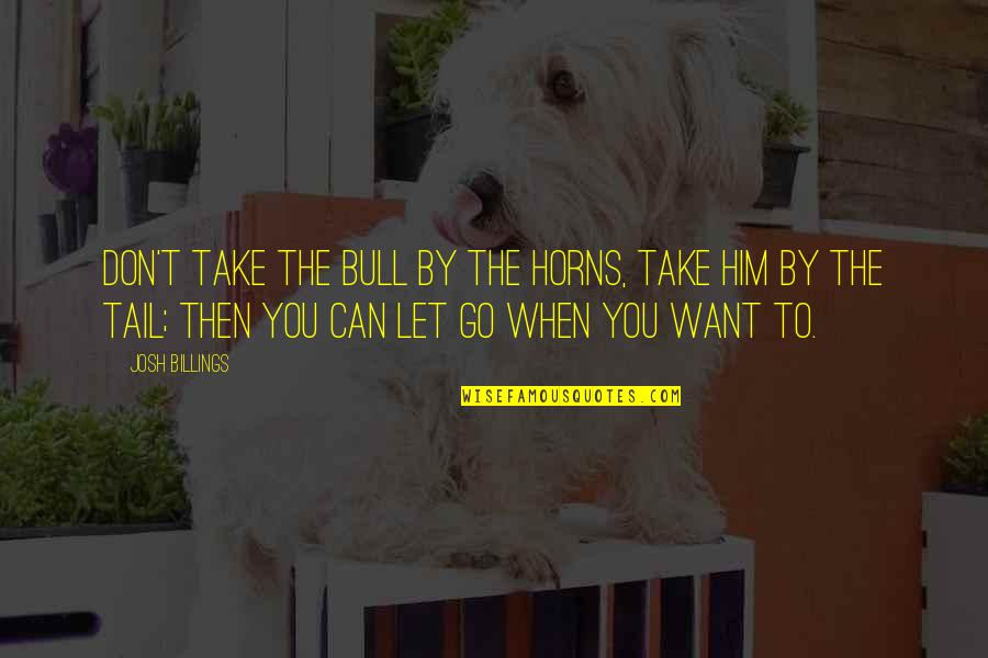 Bull By Horns Quotes By Josh Billings: Don't take the bull by the horns, take