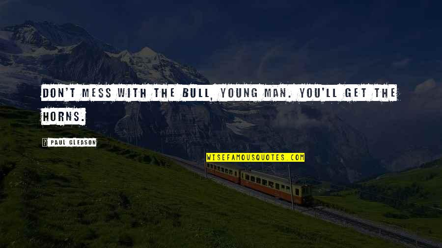 Bull By Horns Quotes By Paul Gleason: Don't mess with the bull, young man. You'll