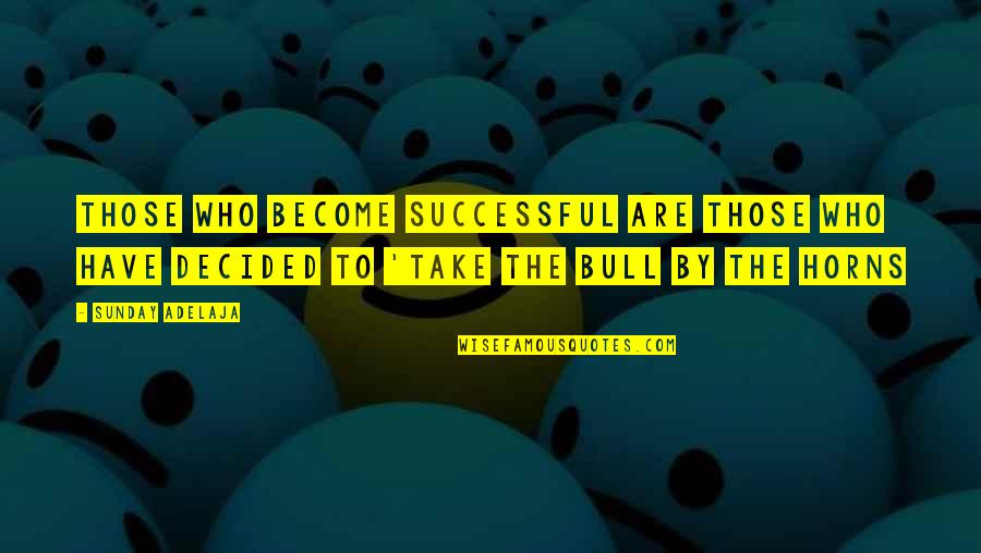 Bull By Horns Quotes By Sunday Adelaja: Those who become successful are those who have
