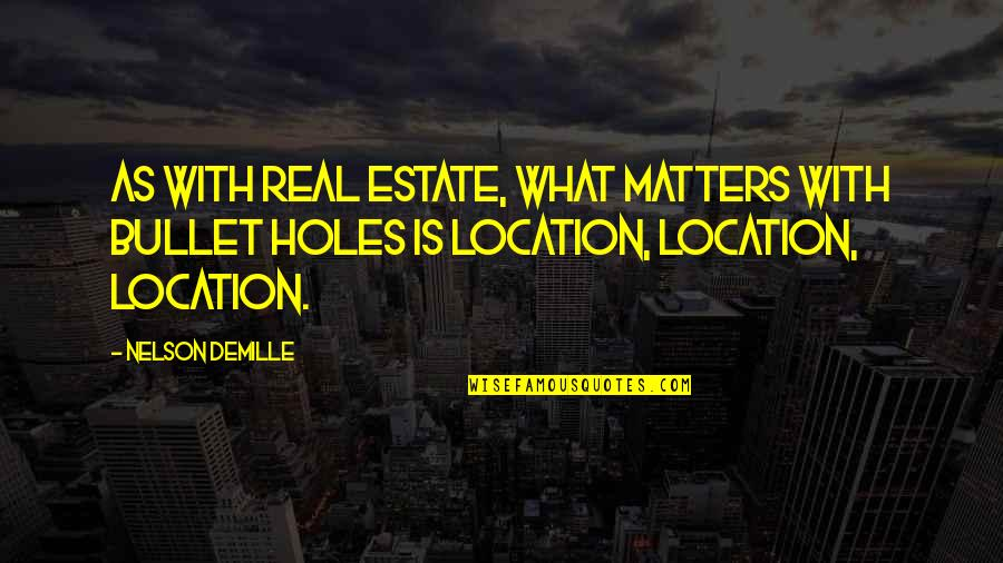 Bullet Holes Quotes By Nelson DeMille: As with real estate, what matters with bullet