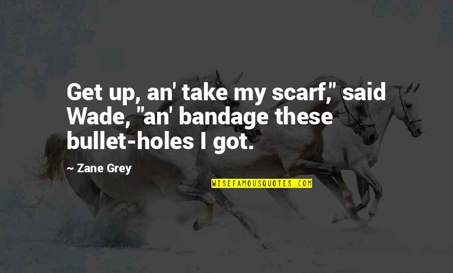 "Bullet Holes Quotes By Zane Grey: Get up, an' take my scarf,"" said Wade,"