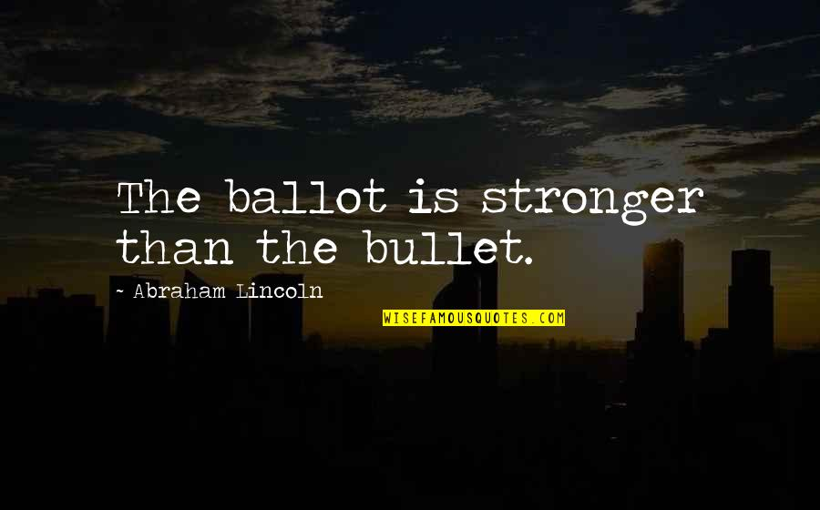 Bullet Quotes By Abraham Lincoln: The ballot is stronger than the bullet.