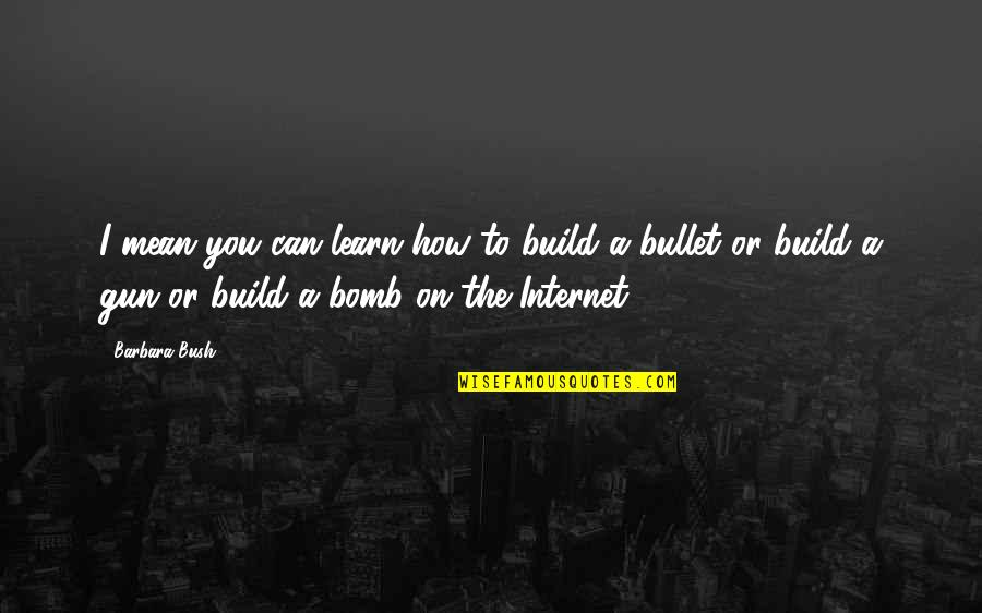 Bullet Quotes By Barbara Bush: I mean you can learn how to build
