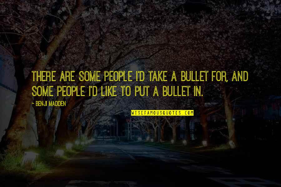 Bullet Quotes By Benji Madden: There are some people i'd take a bullet