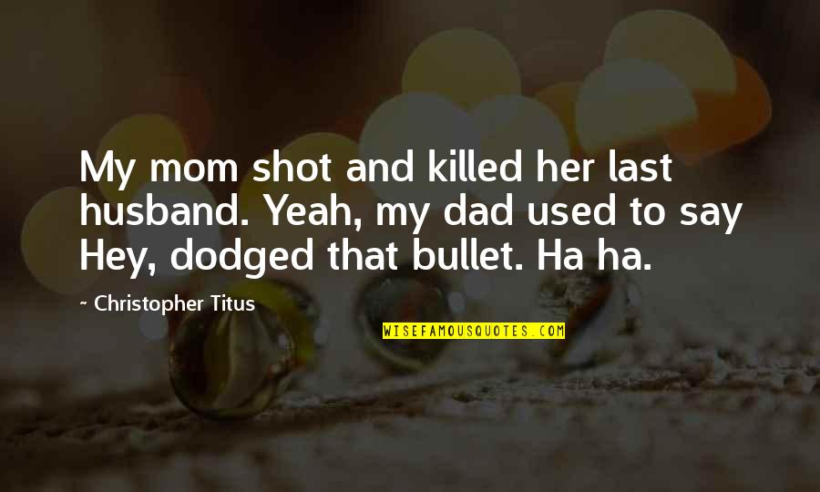 Bullet Quotes By Christopher Titus: My mom shot and killed her last husband.