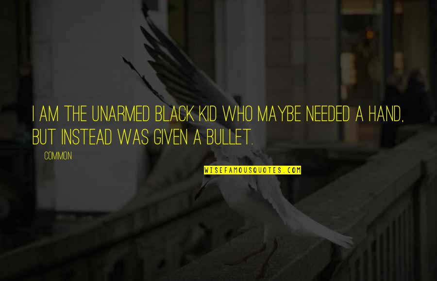 Bullet Quotes By Common: I am the unarmed black kid who maybe