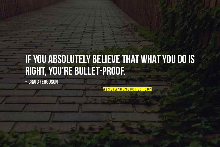Bullet Quotes By Craig Ferguson: If you absolutely believe that what you do