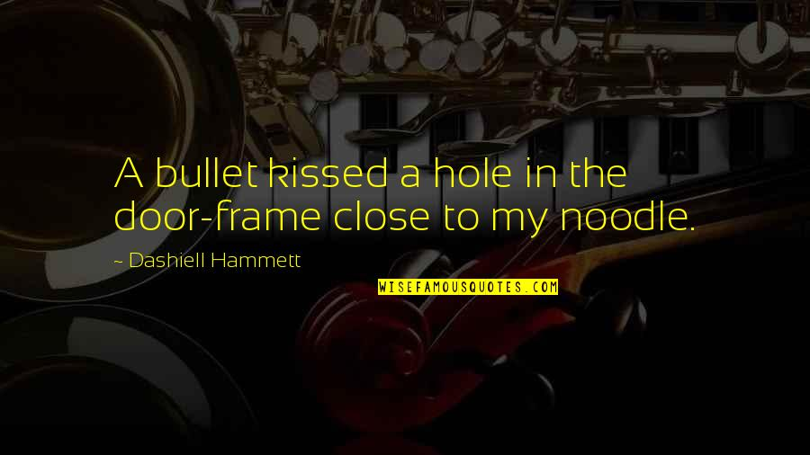Bullet Quotes By Dashiell Hammett: A bullet kissed a hole in the door-frame