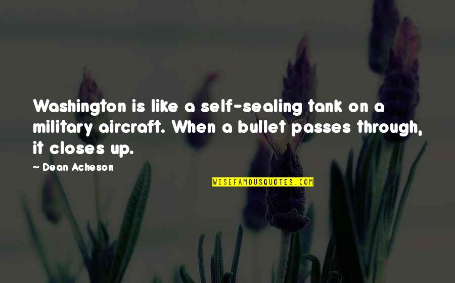 Bullet Quotes By Dean Acheson: Washington is like a self-sealing tank on a