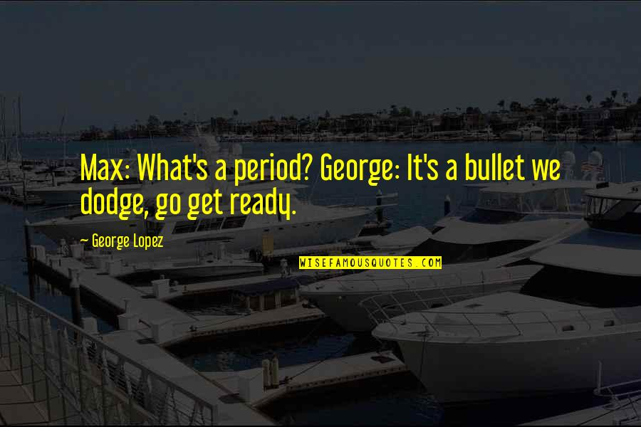 Bullet Quotes By George Lopez: Max: What's a period? George: It's a bullet