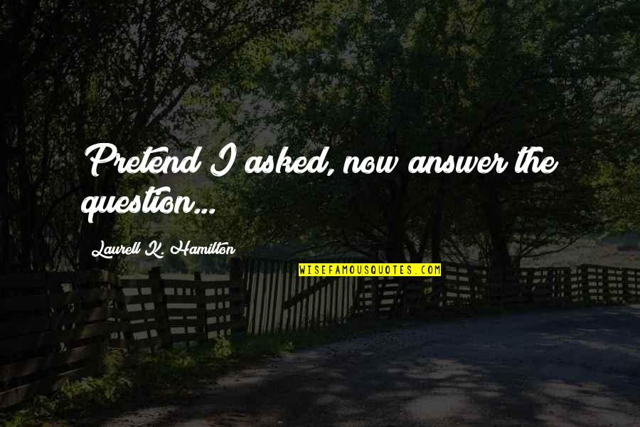 Bullet Quotes By Laurell K. Hamilton: Pretend I asked, now answer the question...