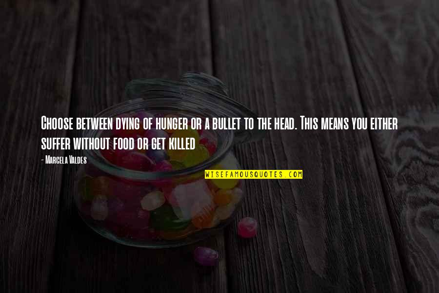 Bullet Quotes By Marcela Valdes: Choose between dying of hunger or a bullet